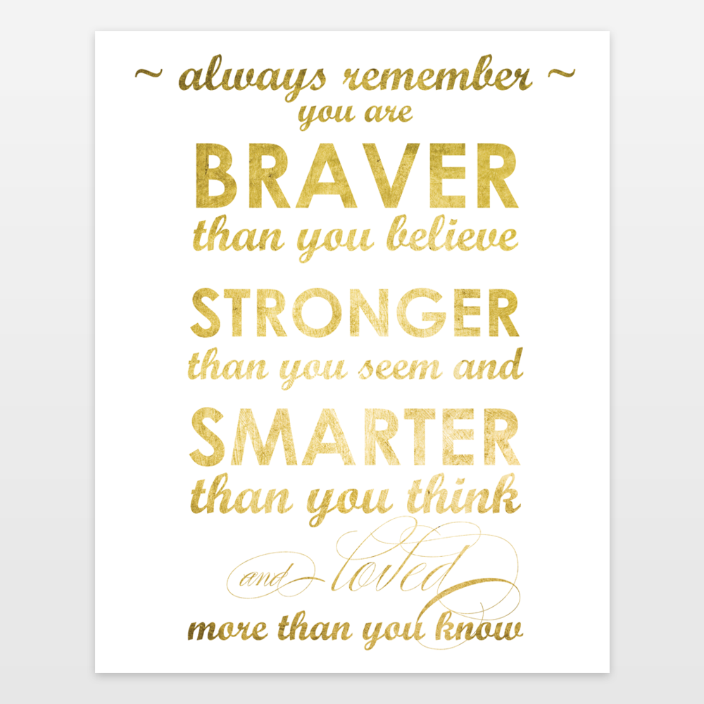 Always remember you are braver than you believe stronger than you seem loved more than you know